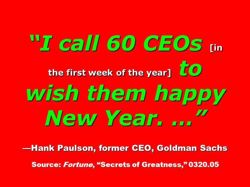 I call 60 CEOs [in the first week of the year] to wish them happy New Year.